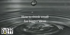 How to think small for bigger ideas